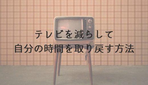 テレビを見る時間を減らす7つの方法。だらだら見をやめれば自分の時間が増える!